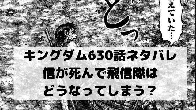 【キングダムネタバレ630話最新話確定速報】信が死んで飛信隊はどうなってしまう?