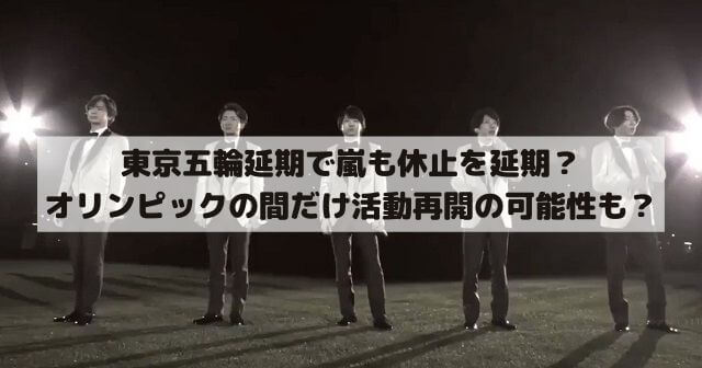 東京五輪延期で嵐も休止を延期?東京オリンピックの間だけ活動再開の可能性も?