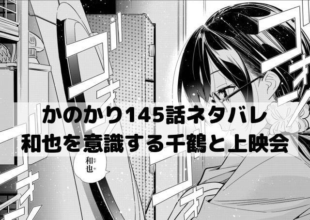 【かのかりネタバレ145話最新話速報】和也を意識する千鶴と波乱の上映会!