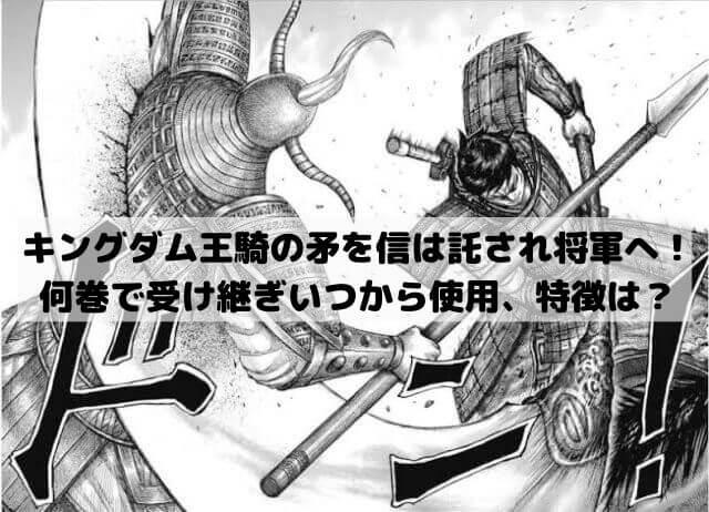 キングダム王騎の矛を信は託され将軍へ!何巻で受け継ぎいつから使用や重さや特徴まで紹介