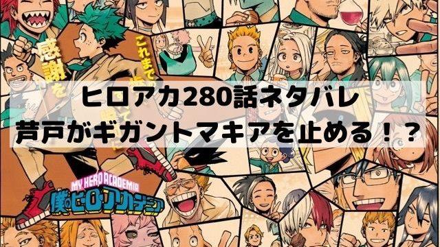 【ヒロアカネタバレ最新話280話速報】芦戸がギガントマキアを止める!?