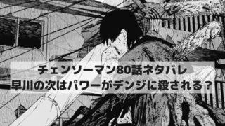 【チェンソーマンネタバレ80話最新話本誌確定速報】早川の次はパワーがぐちゃぐちゃに殺される?