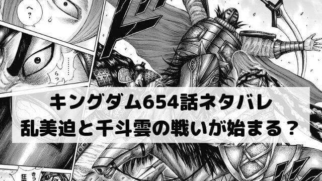 【キングダムネタバレ654話最新話確定速報】乱美迫と千斗雲の戦いが始まる?