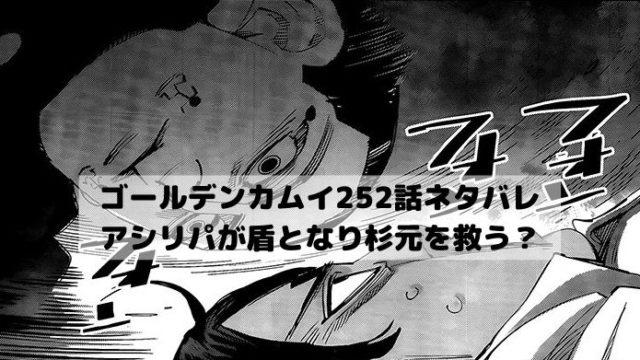 【ゴールデンカムイネタバレ252話最新話本誌確定速報】アシリパが盾となり杉元を救う?