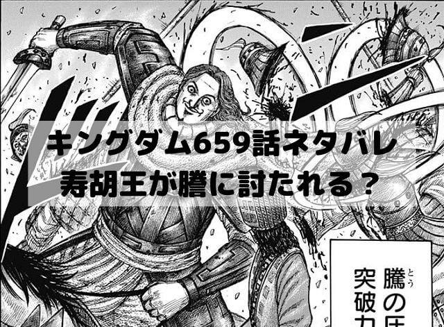キングダム659話ネタバレ 寿胡王が謄に討たれる?