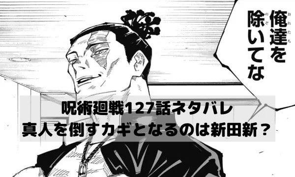 【呪術廻戦ネタバレ127話最新話確定速報】真人を倒すカギとなるのは新田新?
