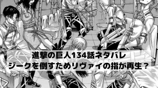 【進撃の巨人本誌ネタバレ134話最新話確定速報】ジークを倒すためリヴァイの指が再生?