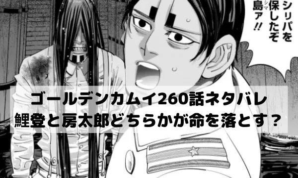 【ゴールデンカムイネタバレ260話最新話本誌確定速報】鯉登と房太郎どちらかが命を落とす?