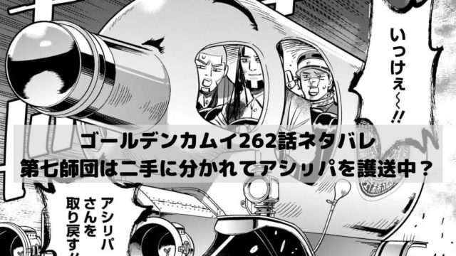 【ゴールデンカムイネタバレ262話最新話本誌確定速報】第七師団は二手に分かれてアシㇼパを護送している?
