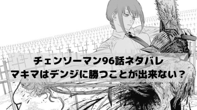 【チェンソーマンネタバレ最新話96話確定速報】マキマはデンジに勝つことができない?
