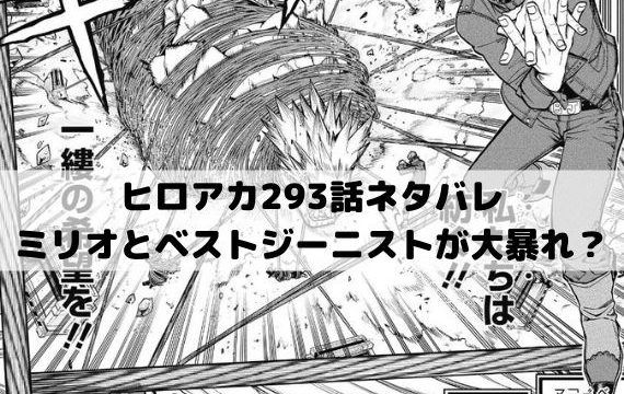 【ヒロアカネタバレ最新話293話確定速報】ミリオとベストジーニストが大暴れ!?