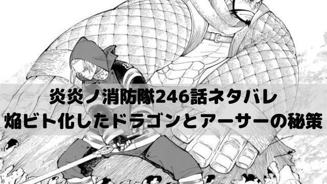 【炎炎ノ消防隊最新話ネタバレ246話確定速報】焔ビト化したドラゴンとアーサーの秘策