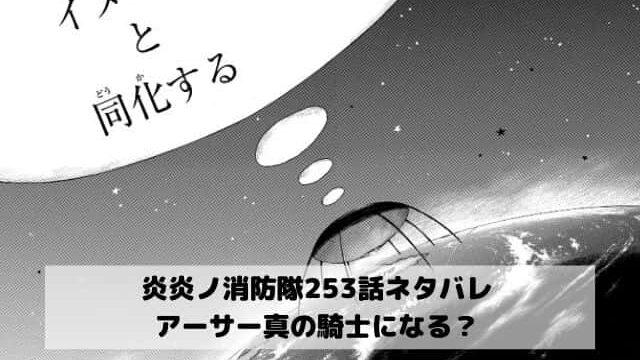 【炎炎ノ消防隊ネタバレ最新話253話確定速報】アーサーが真の騎士になる?