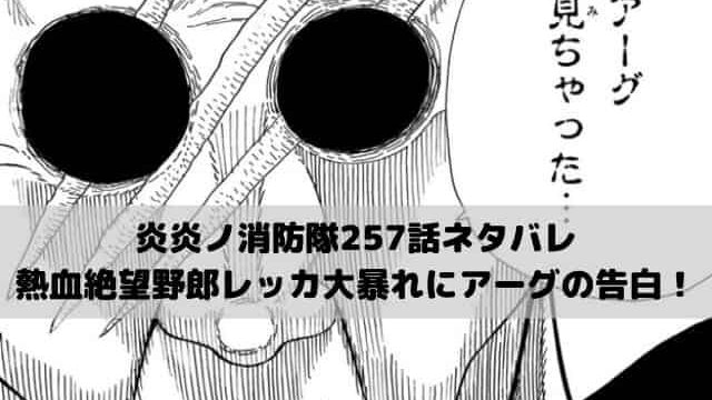 【炎炎ノ消防隊 ネタバレ最新話257話確定速報】熱血絶望野郎レッカ大暴れにアーグの告白!