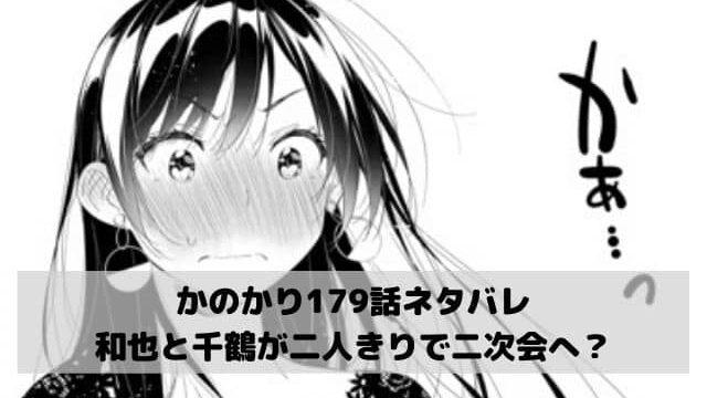 【彼女お借りしますネタバレ最新話179話確定速報】和也と千鶴が二人きりで二次会へ?