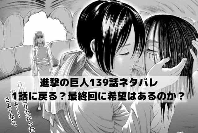 【進撃の巨人ネタバレ139話最新話確定速報】1話に戻る?最終回に希望はあるのか?