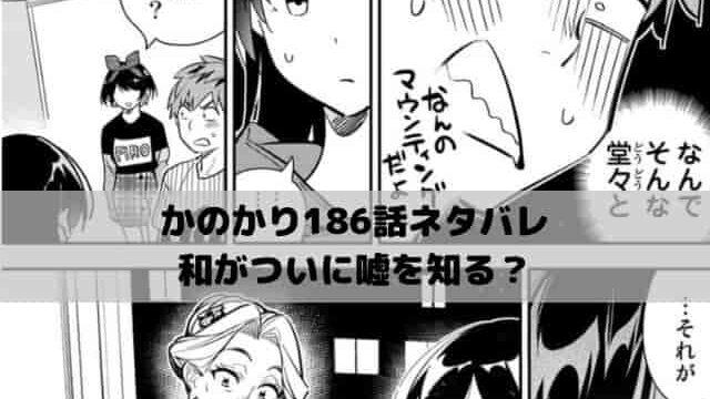 【彼女お借りしますネタバレ最新話186話確定速報】和がついに嘘を知る?