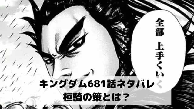 【キングダムネタバレ最新話681話確定速報】桓騎の策とは?